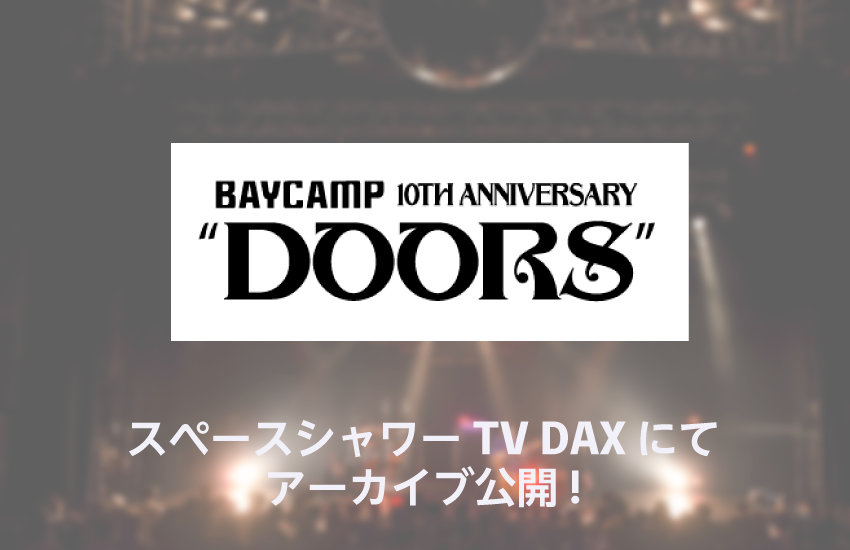 "BAYCAMP 10th anniversary ""DOORS"" 一部の模様をスペースシャワーTV DAX にてアーカイブ公開"
